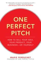 One Perfect Pitch: How to Sell Your Idea, Your Product, Your Business—or Yourself ebook by Marie Perruchet