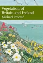 Vegetation of Britain and Ireland (Collins New Naturalist Library, Book 122) ebook by Michael Proctor