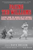 Facing Ted Williams ebook by Dave Heller,Wade Boggs,Bob Wolff