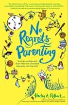 No Regrets Parenting: Turning Long Days and Short Years into Cherished Moments with Your Kids - Turning Long Days and Short Years into Cherished Moments with Your Kids ebook by Harley A. Rotbart M.D., Harley A. Rotbart M.D.