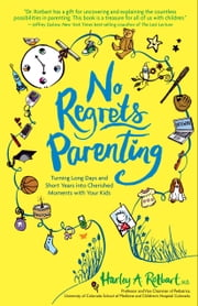 No Regrets Parenting: Turning Long Days and Short Years into Cherished Moments with Your Kids - Turning Long Days and Short Years into Cherished Moments with Your Kids ebook by Harley A. Rotbart M.D.,Harley A. Rotbart M.D.