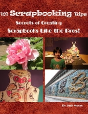 101 Scrapbooking Tips - Secrets of Creating Scrapbooks Like the Pros! ebook by Jack Moore