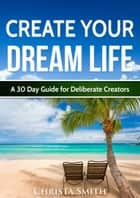 Create Your Dream Life: A 30 Day Guide for Deliberate Creators ebook by Christa Smith