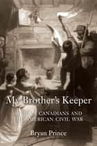 My Brother's Keeper - African Canadians and the American Civil War ebook by Bryan Prince