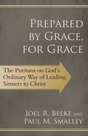 Prepared by Grace, for Grace - The Puritans on Gods Way of Leading Sinners to Christ ebook by Joel R. Beeke,Paul M. Smalley
