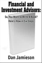Financial and Investment Advisors: So, You Want to Write a Book? Here's How in Six Steps ebook by Dan Jamieson
