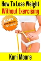 How to Lose Weight Without Exercising (An Easy, Step-By-Step Formula) ebook by Kari Moore