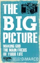 The Big Picture - Making God the Main Focus of Your Life ebook by Hayley DiMarco, Michael DiMarco