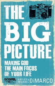 The Big Picture - Making God the Main Focus of Your Life ebook by Hayley DiMarco,Michael DiMarco