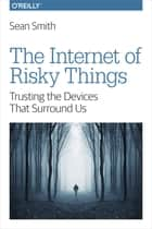 The Internet of Risky Things - Trusting the Devices That Surround Us ebook by Sean Smith