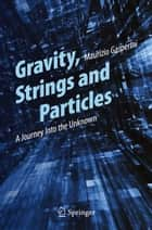 Gravity, Strings and Particles - A Journey Into the Unknown ebook by Maurizio Gasperini