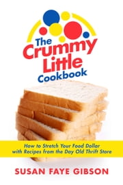The Crummy Little Cookbook - How to Stretch Your Food Dollar with Recipes from the Day Old Thrift Store. ebook by Susan Faye Gibson