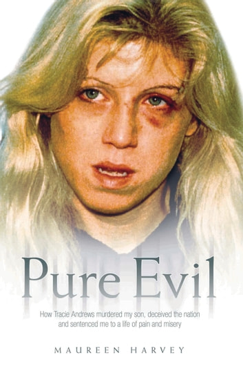 Pure Evil - How Tracie Andrews murdered my son, decieved the nation and sentenced me to a life of pain and misery ebook by Maureen Harvey
