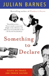 Something to Declare - Essays on France and French Culture ebook by Julian Barnes