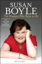 The Woman I Was Born to Be - My Story ebook by Susan Boyle