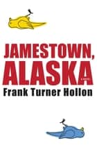 Jamestown, Alaska ebook by Frank Turner Hollon
