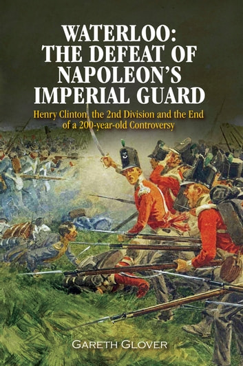 Waterloo: The Defeat of Napoleon's Imperial Guard - Henry Clinton, the 2nd Division and the End of a 200-year Old Controversy ebook by Gareth Glover