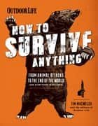 How to Survive Anything - From Animal Attacks to the End of the World (and Everything in Between) ebook by Tim MacWelch, The Editors of Outdoor Life