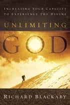 Unlimiting God - Increasing Your Capacity to Experience the Divine ebook by Richard Blackaby
