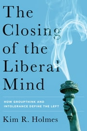 The Closing of the Liberal Mind - How Groupthink and Intolerance Define the Left ebook by Kim R. Holmes