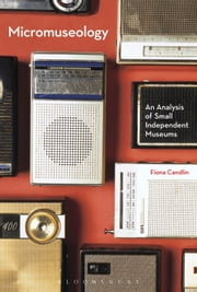 Micromuseology - An Analysis of Small Independent Museums ebook by Fiona Candlin