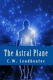 The Astral Plane ebook by C.W. Leadbeater