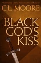 Black God's Kiss ebook by C.L. Moore
