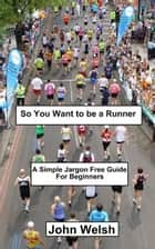 So You Want to be a Runner ebook by John Welsh