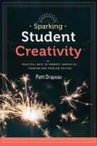 Sparking Student Creativity - Practical Ways to Promote Innovative Thinking and Problem Solving ebook by Patti Drapeau