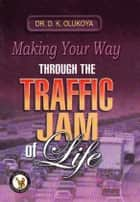 Making Your Way Through the Traffic Jam of Life ebook by Dr. D. K. Olukoya