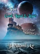 For God, Land & Love - Son of Rozari, #3 ebook by J. Naomi Ay