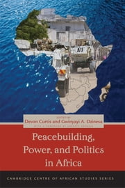 Peacebuilding, Power, and Politics in Africa ebook by Devon Curtis,Gwinyayi A. Dzinesa