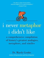 I Never Metaphor I Didn't Like - A Comprehensive Compilation of History's Greatest Analogies, Metaphors, and Similes ebook by Dr. Mardy Grothe