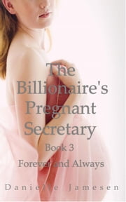The Billionaire's Pregnant Secretary 3: Forever and Always - The Billionaire's Pregnant Secretary, #3 ebook by Danielle Jamesen