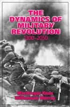The Dynamics of Military Revolution, 1300–2050 ebook by MacGregor Knox, Williamson Murray