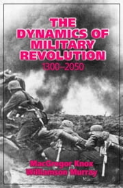 The Dynamics of Military Revolution, 1300–2050 ebook by MacGregor Knox,Williamson Murray
