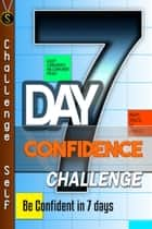 7-Day Confidence Challenge: Improve Your Confidence In 7 Days ebook by Challenge Self