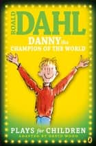Danny the Champion of the World - Plays for Children ebook by Roald Dahl, David Wood, Quentin Blake