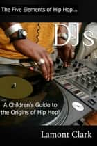 DJs:A Children's Guide to the Origins of Hip Hop ebook by Lamont Clark