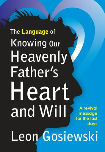 The Language of Knowing Our Heavenly Father's Heart and Will ebook by Leon Gosiewski