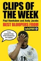 Clips of the Week - Best Bloopers from TalkSport ebook by Paul Hawksbee, Andy Jacobs