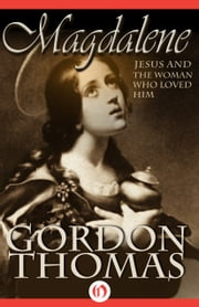Magdalene - Jesus and the Woman Who Loved Him ebook by Gordon Thomas