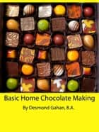 Basic Home Chocolate Making ebook by Desmond Gahan