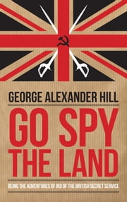 Go Spy the Land - Being the Adventures of IK8 of the British Secret Service ebook by George Alexander Hill