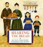 Sharing the Bread - An Old-Fashioned Thanksgiving Story ebook by Pat Zietlow Miller, Jill McElmurry