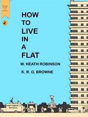 How to Live in a Flat ebook by William Heath Robinson,K.R.G. Browne