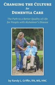 Changing the Culture for Dementia Care The Path to a Better Quality of Life for People with Alzheimers Disease ebook by Randy Griffin, RN, MS,...