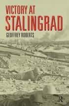Victory at Stalingrad ebook by Geoffrey Roberts