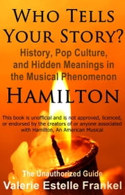 Who Tells Your Story? History, Pop Culture, and Hidden Meanings in the Musical Phenomenon Hamilton ebook by Valerie Estelle Frankel