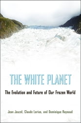 The White Planet - The Evolution and Future of Our Frozen World ebook by Jean Jouzel,Claude Lorius,Dominique Raynaud